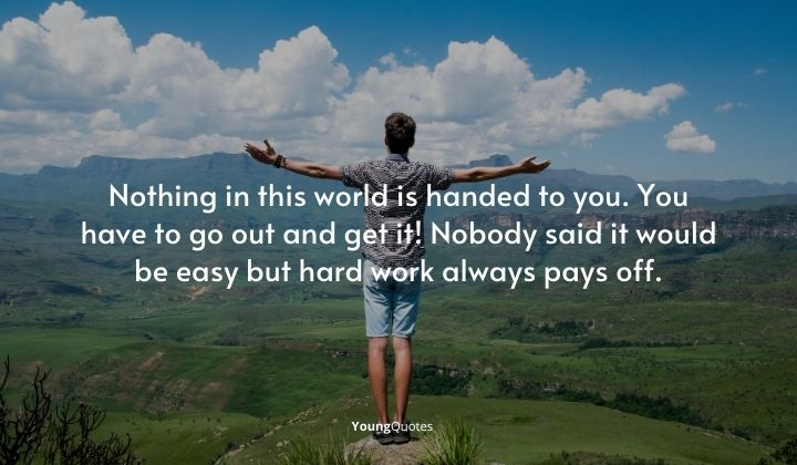 """""""Nothing in this world is handed to you. You have to go out and get it! Nobody said it would be easy but hard work always pays off."""""""