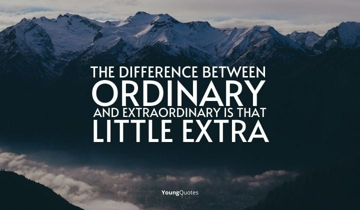 """""""The difference between ordinary and extraordinary is that little extra."""""""