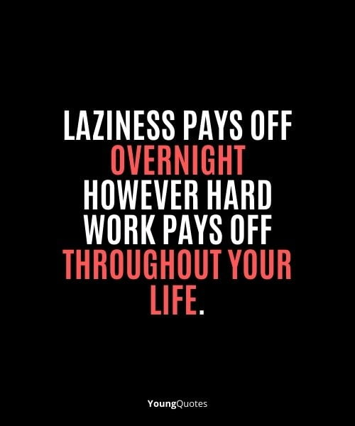 """""""Laziness pays off overnight however hard work pays off throughout your life."""""""