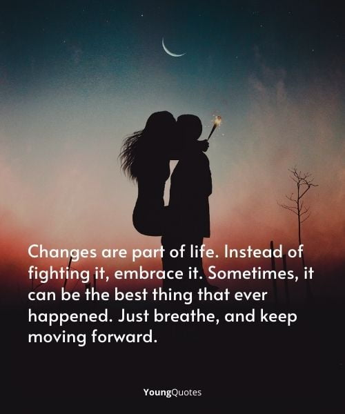 Changes are part of life. Instead of fighting it, embrace it. Sometimes, it can be the best thing that ever happened. Just breathe, and keep moving forward.