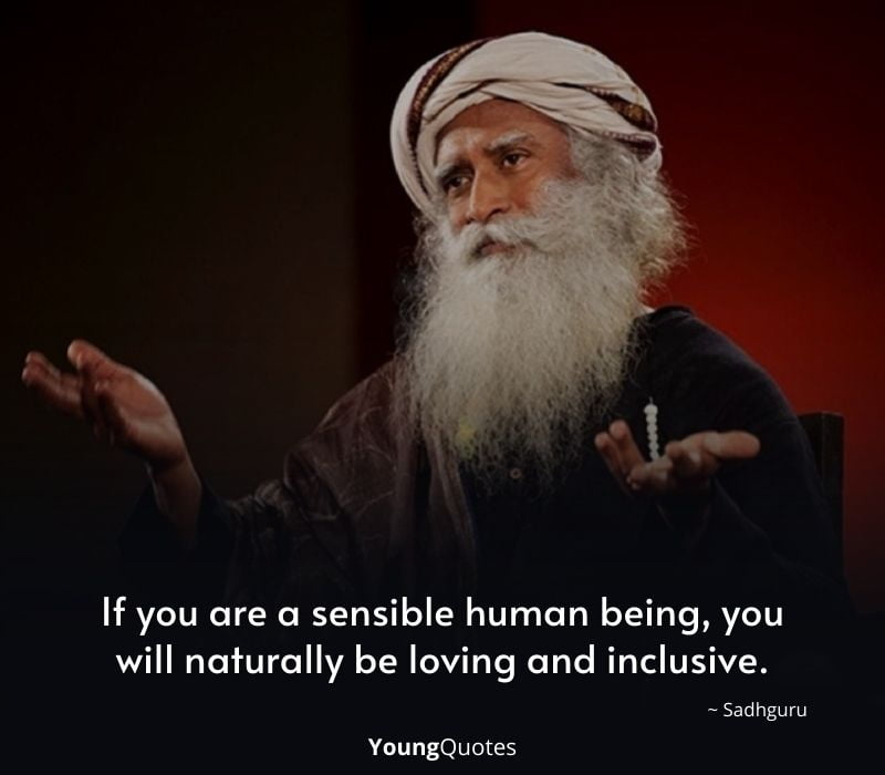 sadhguru inspiring quotes - If you are a sensible human being, you will naturally be loving and inclusive.