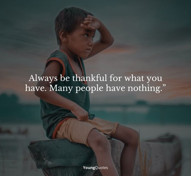 """""""Always be thankful for what you have. Many people have nothing."""""""
