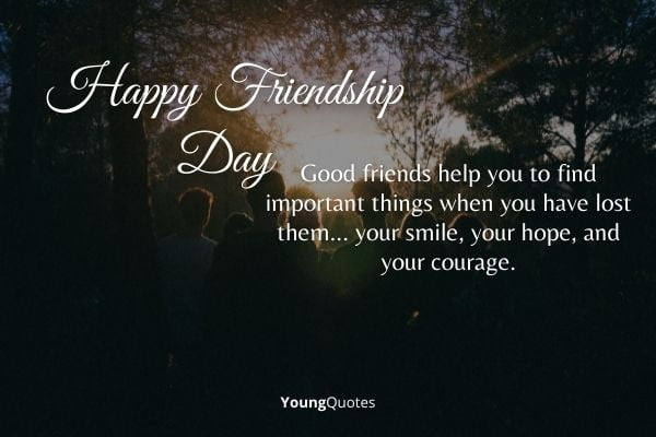 """""""Good friends help you to find important things when you have lost them... your smile, your hope, and your courage."""" – Doe Zantamata"""
