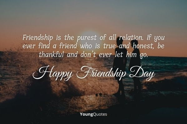 Friendship is the purest of all relation. If you ever find a friend who is true and honest, be thankful and don't ever let him go. Happy Friendship Day to all!