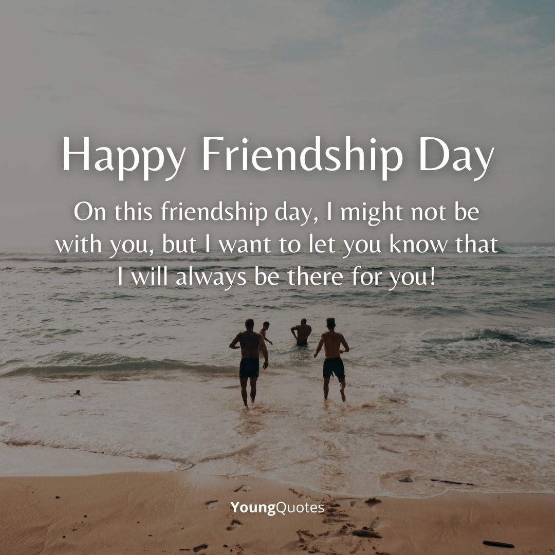 On this friendship day, I might not be with you, but I want to let you know that I will always be there for you! Happy Friendship Day Buddy!