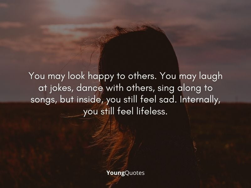 You may look happy to others. You may laugh at jokes, dance with others, sing along to songs, but inside, you still feel sad. Internally, you still feel lifeless.