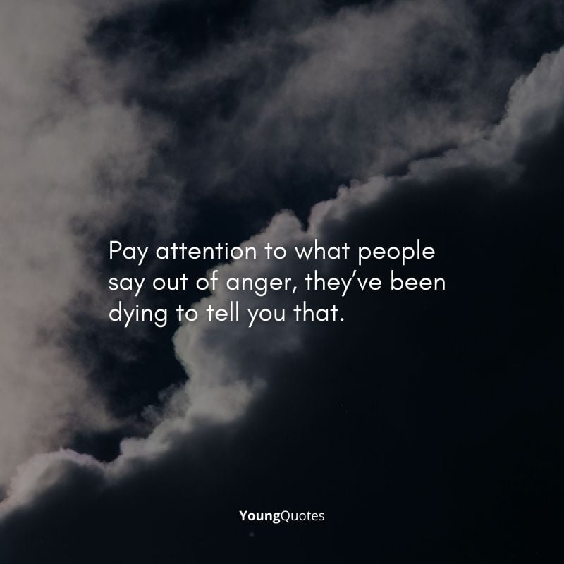 """depression quotes - """"Pay attention to what people say out of anger, they've been dying to tell you that."""""""